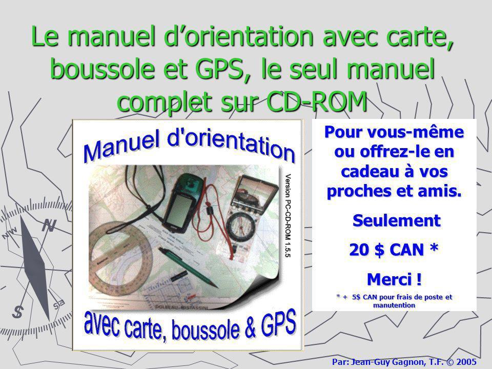 Le manuel dorientation avec carte, boussole et GPS, le seul manuel complet sur CD-ROM Par: Jean-Guy Gagnon, T.F. © 2005 Pour vous-même ou offrez-le en