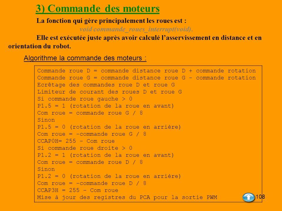 108 3) Commande des moteurs La fonction qui gère principalement les roues est : void commande_roues_interrupt(void). Elle est exécutée juste après avo