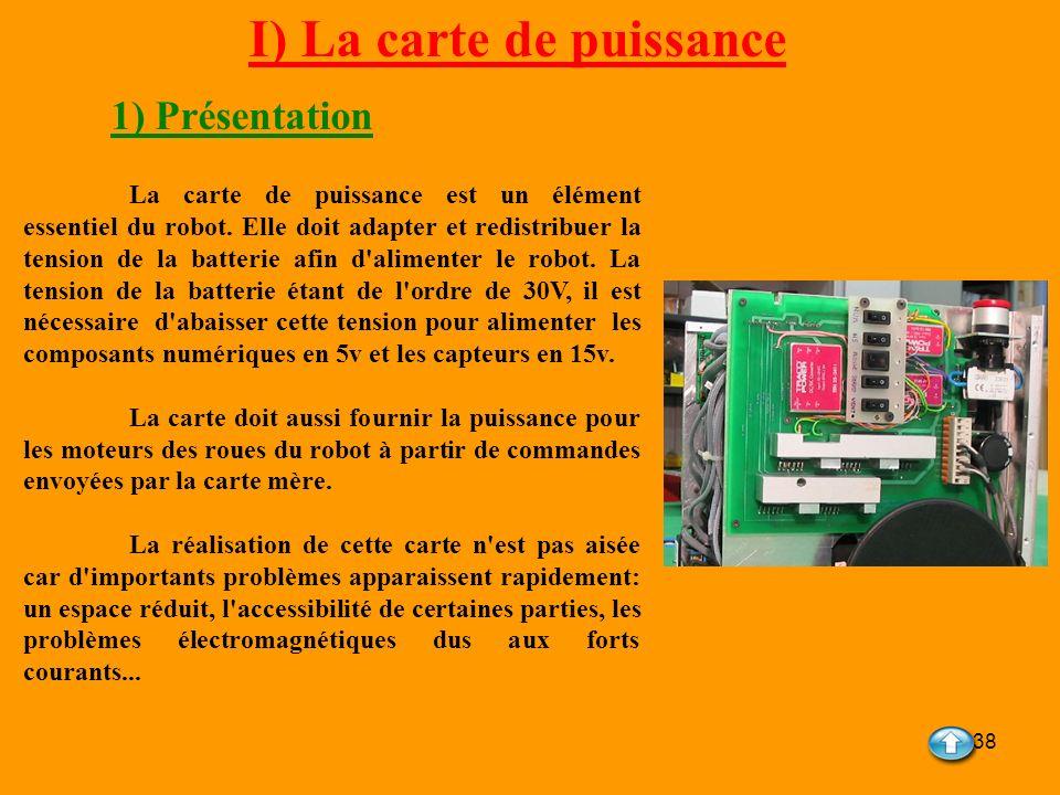 38 I) La carte de puissance 1) Présentation La carte de puissance est un élément essentiel du robot. Elle doit adapter et redistribuer la tension de l