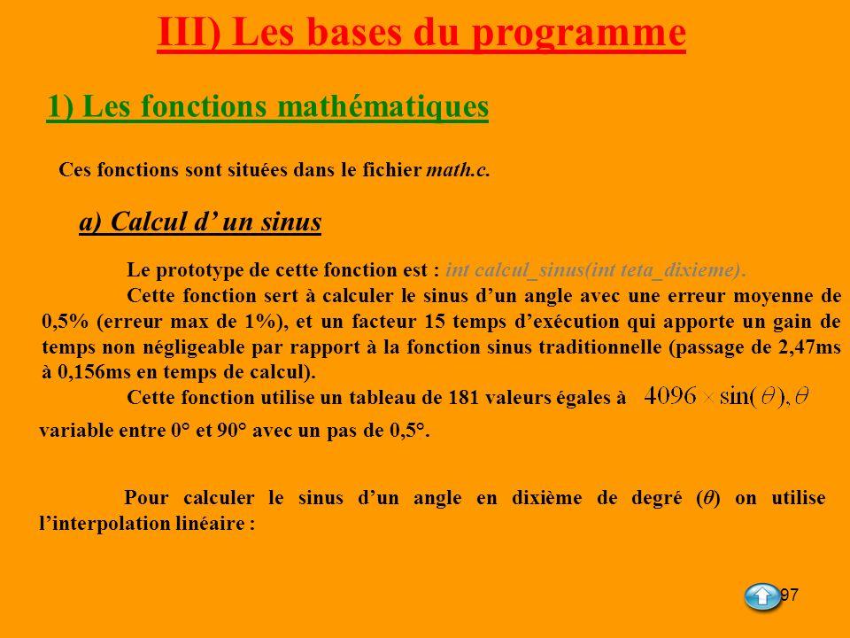 97 III) Les bases du programme 1) Les fonctions mathématiques Ces fonctions sont situées dans le fichier math.c. a) Calcul d un sinus Le prototype de