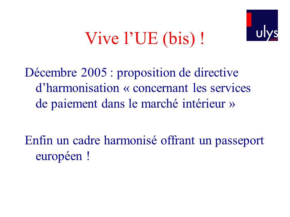 Vive lUE (bis) ! Décembre 2005 : proposition de directive dharmonisation « concernant les services de paiement dans le marché intérieur » Enfin un cad