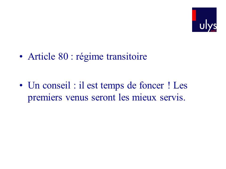 Article 80 : régime transitoire Un conseil : il est temps de foncer ! Les premiers venus seront les mieux servis.