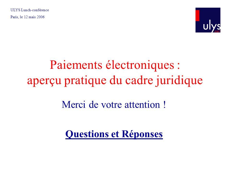 Paiements électroniques : aperçu pratique du cadre juridique Merci de votre attention ! Questions et Réponses ULYS Lunch-conférence Paris, le 12 mais