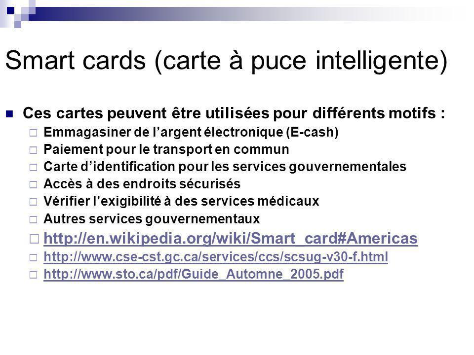Smart cards (carte à puce intelligente) Ces cartes peuvent être utilisées pour différents motifs : Emmagasiner de largent électronique (E-cash) Paiement pour le transport en commun Carte didentification pour les services gouvernementales Accès à des endroits sécurisés Vérifier lexigibilité à des services médicaux Autres services gouvernementaux http://en.wikipedia.org/wiki/Smart_card#Americas http://www.cse-cst.gc.ca/services/ccs/scsug-v30-f.html http://www.sto.ca/pdf/Guide_Automne_2005.pdf