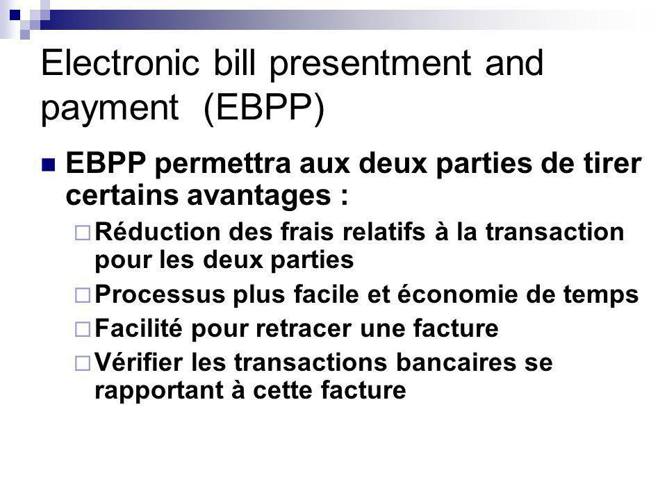 Electronic bill presentment and payment (EBPP) EBPP permettra aux deux parties de tirer certains avantages : Réduction des frais relatifs à la transaction pour les deux parties Processus plus facile et économie de temps Facilité pour retracer une facture Vérifier les transactions bancaires se rapportant à cette facture