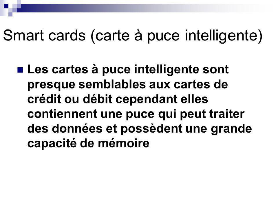 Smart cards (carte à puce intelligente) Les cartes à puce intelligente sont presque semblables aux cartes de crédit ou débit cependant elles contiennent une puce qui peut traiter des données et possèdent une grande capacité de mémoire