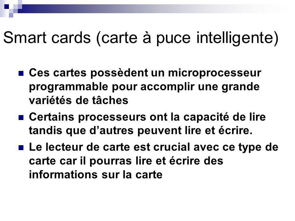 Smart cards (carte à puce intelligente) Ces cartes possèdent un microprocesseur programmable pour accomplir une grande variétés de tâches Certains processeurs ont la capacité de lire tandis que dautres peuvent lire et écrire.