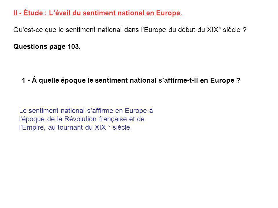 II - Étude : Léveil du sentiment national en Europe. Quest-ce que le sentiment national dans lEurope du début du XIX° siècle ? Questions page 103. 1 -