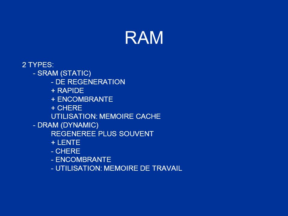 RAM 2 TYPES: - SRAM (STATIC) - DE REGENERATION + RAPIDE + ENCOMBRANTE + CHERE UTILISATION: MEMOIRE CACHE - DRAM (DYNAMIC) REGENEREE PLUS SOUVENT + LEN