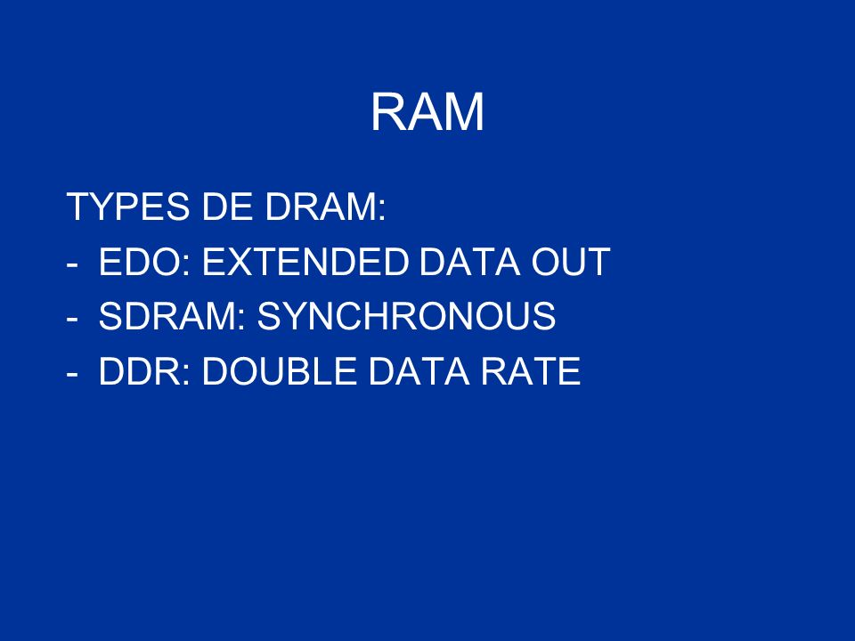 RAM TYPES DE DRAM: -EDO: EXTENDED DATA OUT -SDRAM: SYNCHRONOUS -DDR: DOUBLE DATA RATE