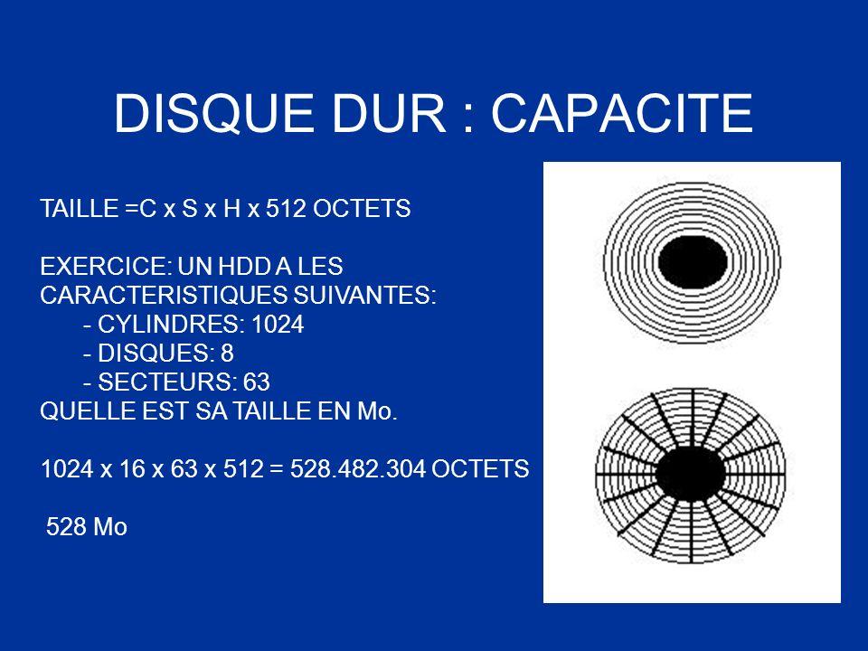 DISQUE DUR : CAPACITE TAILLE =C x S x H x 512 OCTETS EXERCICE: UN HDD A LES CARACTERISTIQUES SUIVANTES: - CYLINDRES: 1024 - DISQUES: 8 - SECTEURS: 63