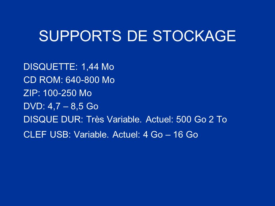 SUPPORTS DE STOCKAGE DISQUETTE: 1,44 Mo CD ROM: 640-800 Mo ZIP: 100-250 Mo DVD: 4,7 – 8,5 Go DISQUE DUR: Très Variable. Actuel: 500 Go 2 To CLEF USB: