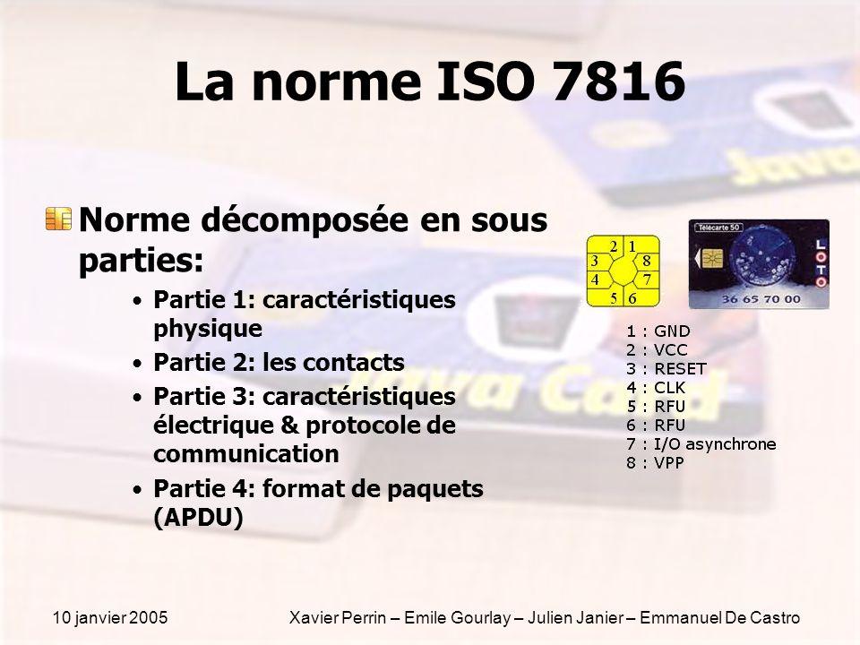 10 janvier 2005Xavier Perrin – Emile Gourlay – Julien Janier – Emmanuel De Castro La norme ISO 7816 Norme décomposée en sous parties: Partie 1: caract