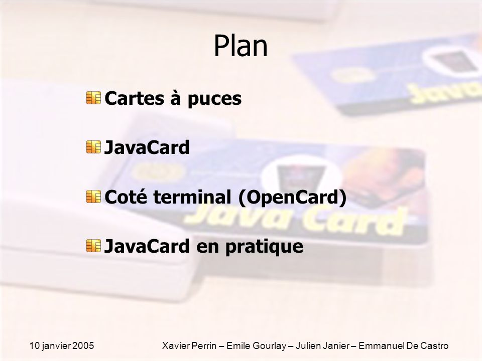 10 janvier 2005Xavier Perrin – Emile Gourlay – Julien Janier – Emmanuel De Castro Javacard en pratique Documentation du développeur Javacard sur le site de Sun Java Card 2.1.1 Vitual Machine Specification Java Card 2.1.1 Runtime Environment Specification Java Card 2.1.1 Application Programming Interface Opencard sur le site d OpenCard ou GemPlus OpenCard 1.2 Application Programming Interface OpenCard 1.2 Programmer s Guide