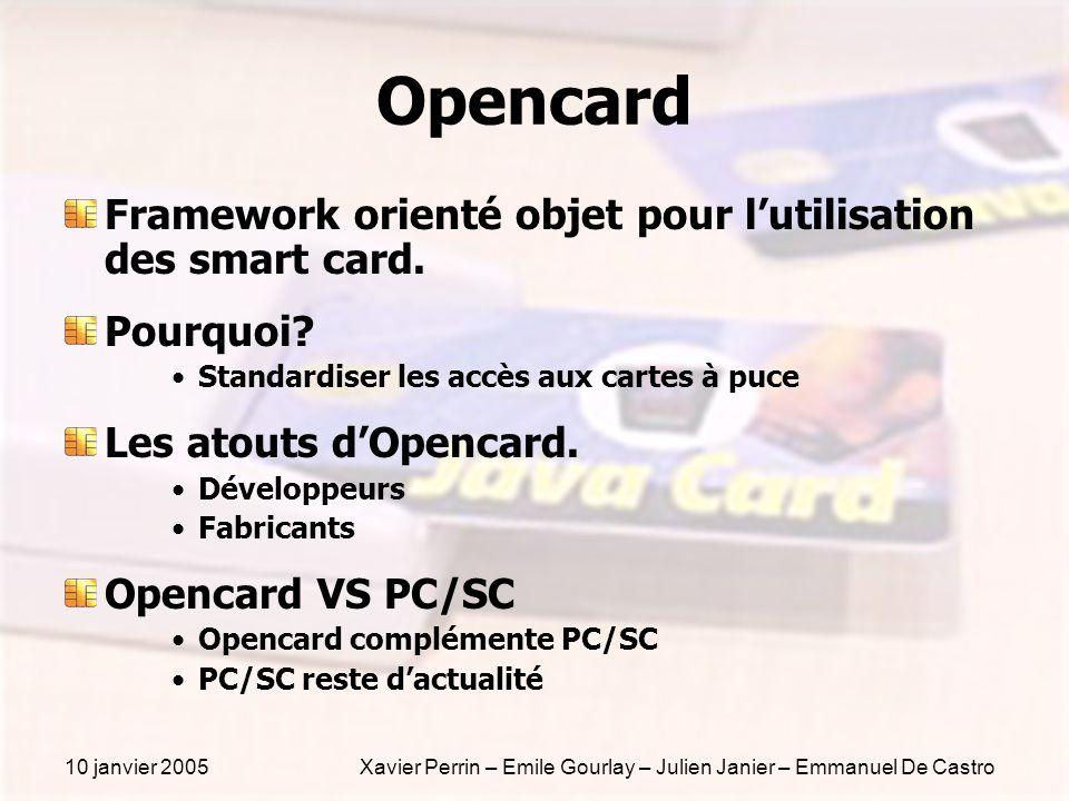 10 janvier 2005Xavier Perrin – Emile Gourlay – Julien Janier – Emmanuel De Castro Opencard Framework orienté objet pour lutilisation des smart card. P
