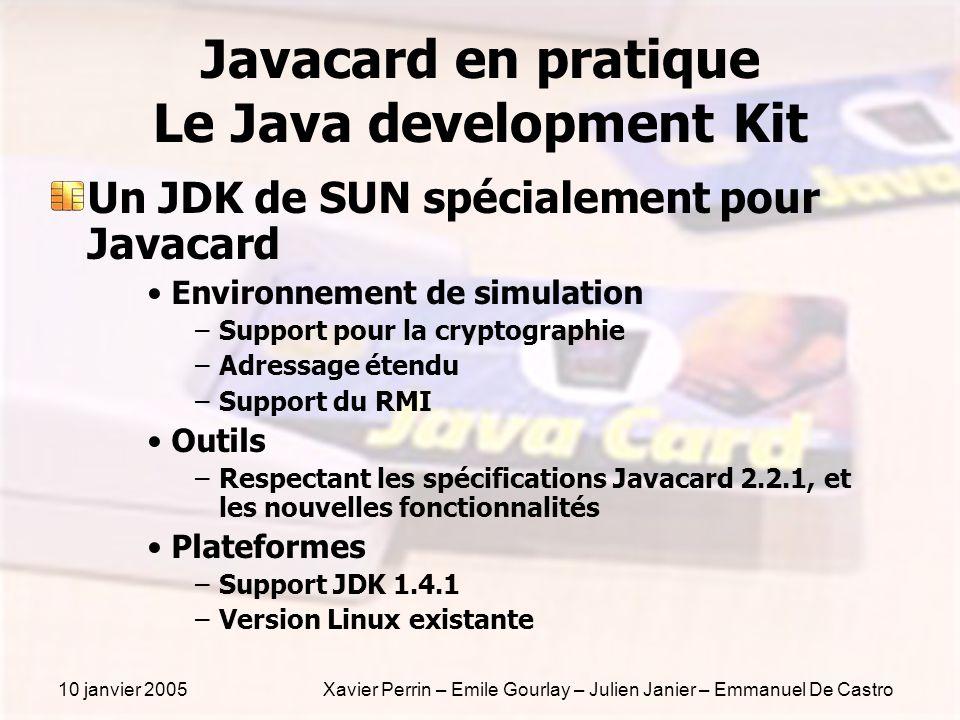 10 janvier 2005Xavier Perrin – Emile Gourlay – Julien Janier – Emmanuel De Castro Javacard en pratique Le Java development Kit Un JDK de SUN spécialem