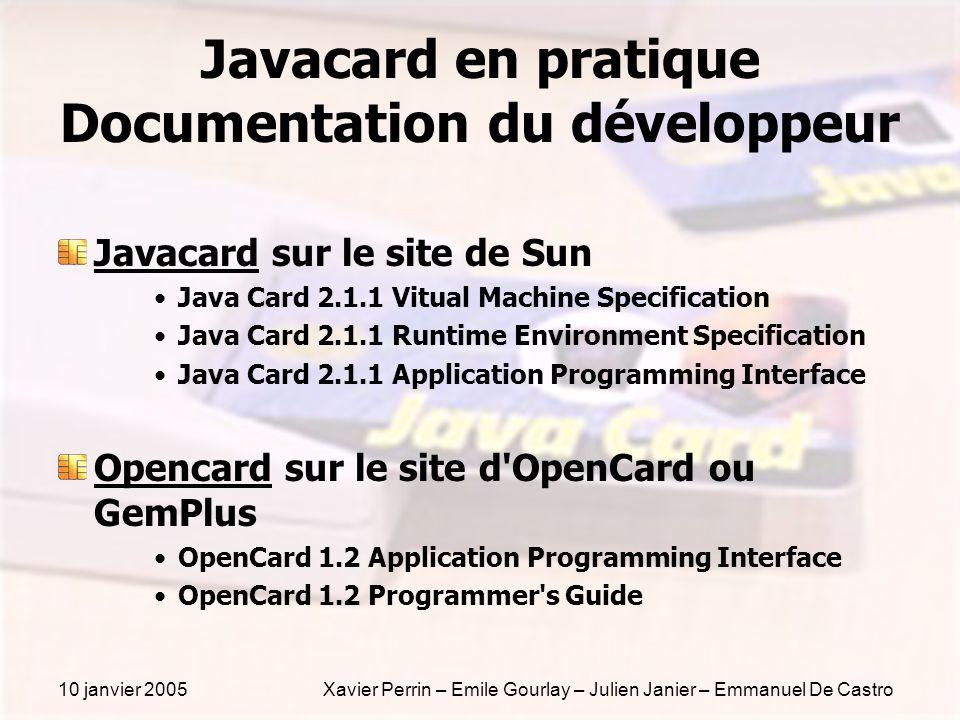 10 janvier 2005Xavier Perrin – Emile Gourlay – Julien Janier – Emmanuel De Castro Javacard en pratique Documentation du développeur Javacard sur le si