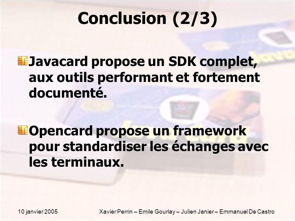 10 janvier 2005Xavier Perrin – Emile Gourlay – Julien Janier – Emmanuel De Castro Conclusion (2/3) Javacard propose un SDK complet, aux outils perform