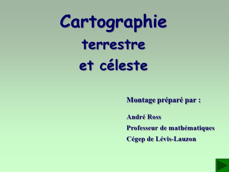 Cartographie terrestre et céleste Montage préparé par : André Ross Professeur de mathématiques Cégep de Lévis-Lauzon André Ross Professeur de mathémat