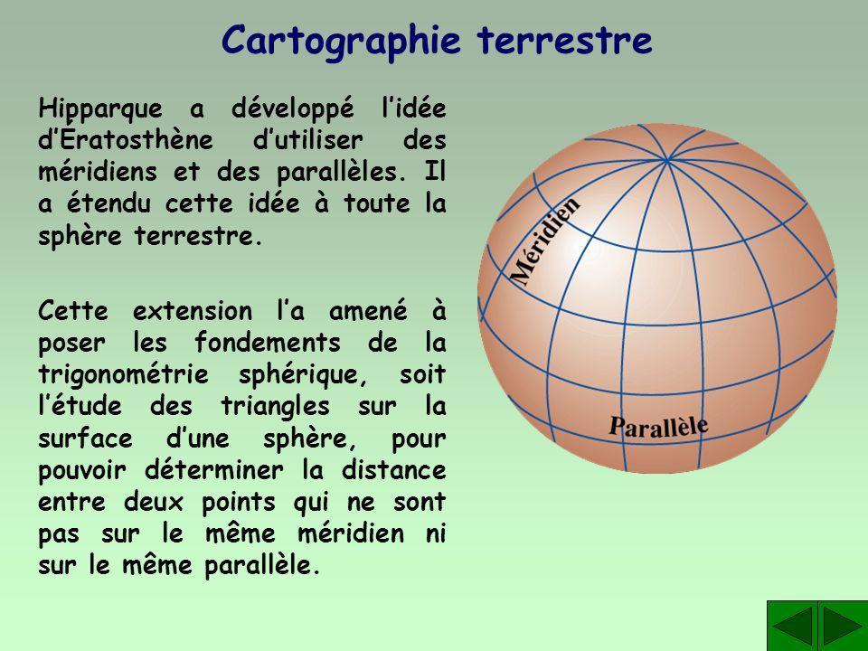 Cartographie terrestre Hipparque a développé lidée dÉratosthène dutiliser des méridiens et des parallèles. Il a étendu cette idée à toute la sphère te