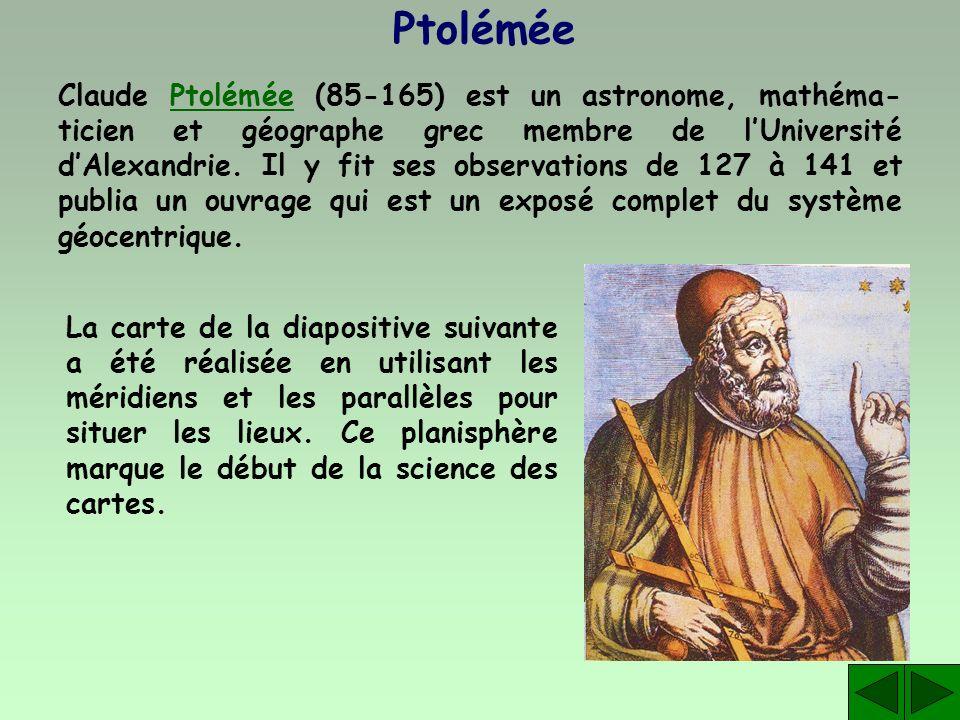 Ptolémée Claude Ptolémée (85-165) est un astronome, mathéma- ticien et géographe grec membre de lUniversité dAlexandrie. Il y fit ses observations de