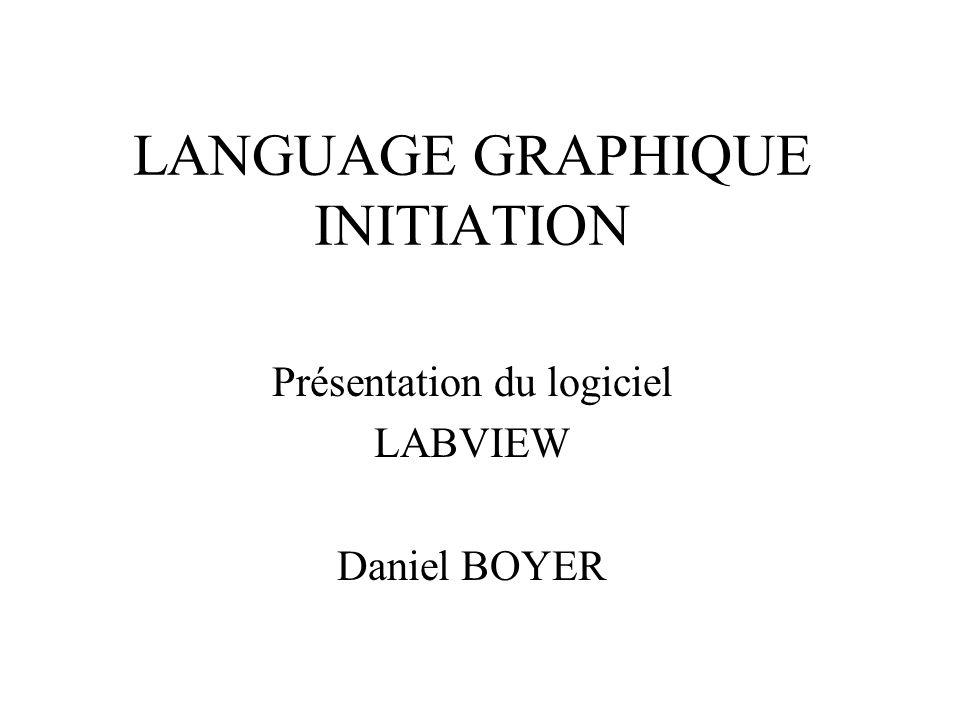 LANGUAGE GRAPHIQUE INITIATION Présentation du logiciel LABVIEW Daniel BOYER