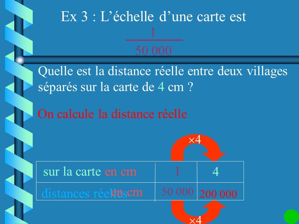Ex 3 : Léchelle dune carte est : 1 50 000 Quelle est la distance réelle entre deux villages séparés sur la carte de 4 cm ? On écrit léchelle dans la p
