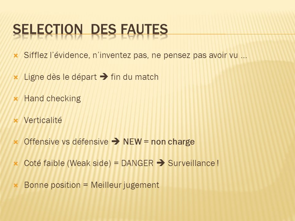 Sifflez lévidence, ninventez pas, ne pensez pas avoir vu … Ligne dès le départ fin du match Hand checking Verticalité Offensive vs défensive NEW = non charge Coté faible (Weak side) = DANGER Surveillance .