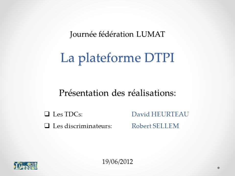 Journée fédération LUMAT La plateforme DTPI Présentation des réalisations: 19/06/2012 Les TDCs:David HEURTEAU Les discriminateurs:Robert SELLEM