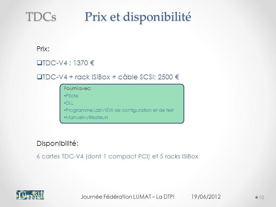 Prix et disponibilité Prix: TDC-V4 : 1370 TDC-V4 + rack ISIBox + câble SCSI: 2500 Fourni avec: Pilote DLL Programme LabVIEW de configuration et de test Manuels utilisateurs Disponibilité: 6 cartes TDC-V4 (dont 1 compact PCI) et 5 racks ISIBox Journée Fédération LUMAT – La DTPI19/06/2012 10 TDCs