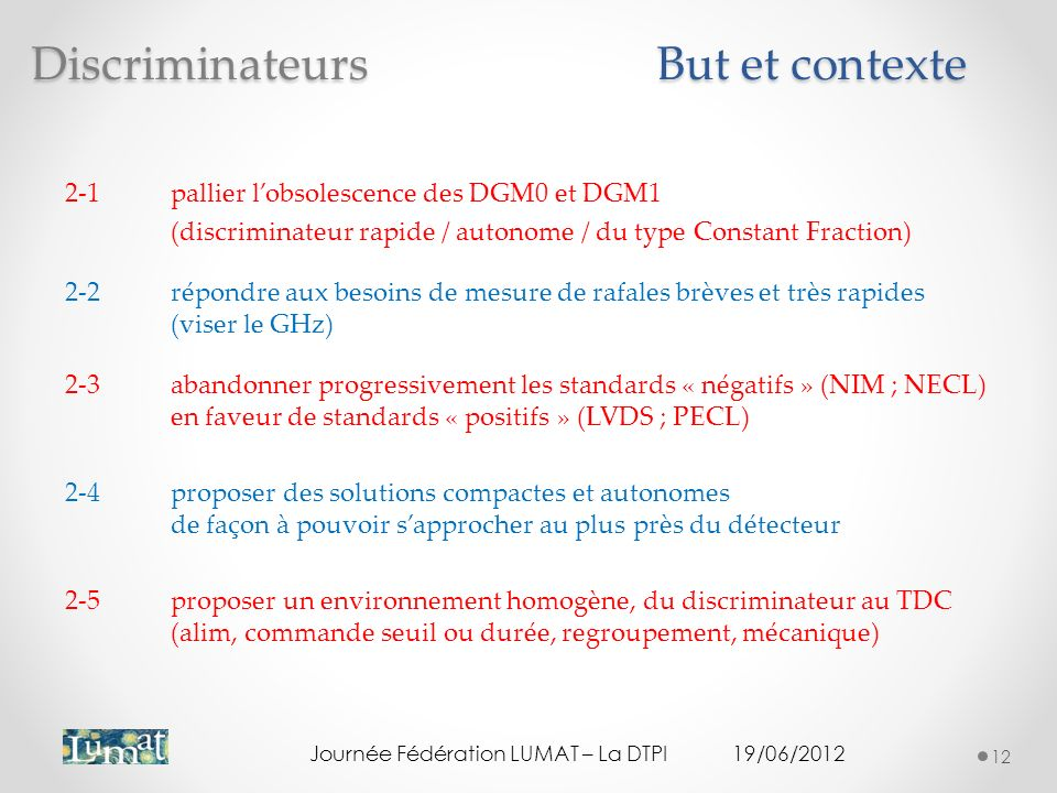 But et contexte Journée Fédération LUMAT – La DTPI19/06/2012 12 2-1pallier lobsolescence des DGM0 et DGM1 (discriminateur rapide / autonome / du type Constant Fraction) 2-2répondre aux besoins de mesure de rafales brèves et très rapides (viser le GHz) 2-3abandonner progressivement les standards « négatifs » (NIM ; NECL) en faveur de standards « positifs » (LVDS ; PECL) 2-4proposer des solutions compactes et autonomes de façon à pouvoir sapprocher au plus près du détecteur 2-5proposer un environnement homogène, du discriminateur au TDC (alim, commande seuil ou durée, regroupement, mécanique) Discriminateurs