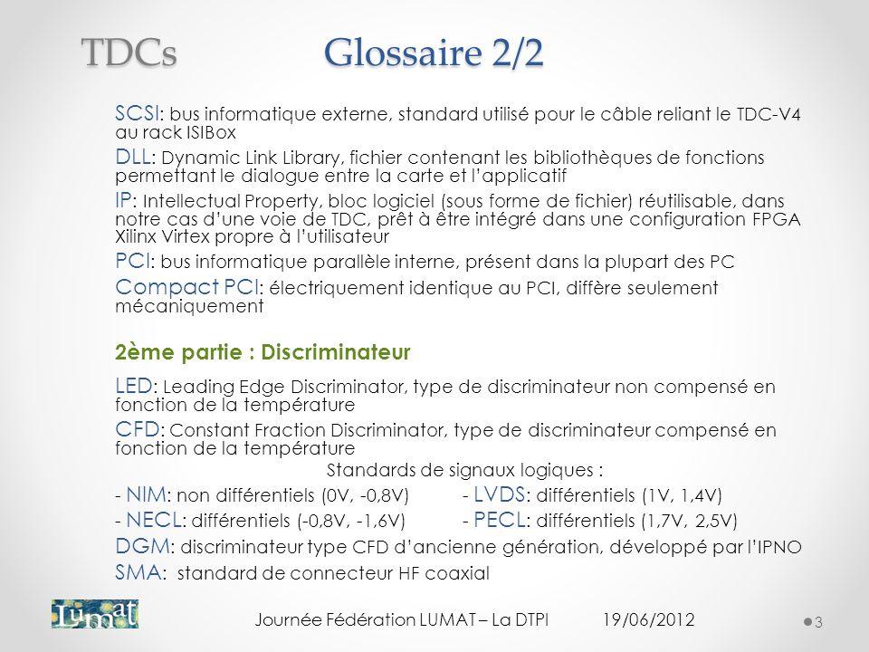 Glossaire 2/2 SCSI : bus informatique externe, standard utilisé pour le câble reliant le TDC-V4 au rack ISIBox DLL : Dynamic Link Library, fichier contenant les bibliothèques de fonctions permettant le dialogue entre la carte et lapplicatif IP : Intellectual Property, bloc logiciel (sous forme de fichier) réutilisable, dans notre cas dune voie de TDC, prêt à être intégré dans une configuration FPGA Xilinx Virtex propre à lutilisateur PCI : bus informatique parallèle interne, présent dans la plupart des PC Compact PCI : électriquement identique au PCI, diffère seulement mécaniquement 2ème partie : Discriminateur LED : Leading Edge Discriminator, type de discriminateur non compensé en fonction de la température CFD : Constant Fraction Discriminator, type de discriminateur compensé en fonction de la température Standards de signaux logiques : - NIM : non différentiels (0V, -0,8V)- LVDS : différentiels (1V, 1,4V) - NECL : différentiels (-0,8V, -1,6V)- PECL : différentiels (1,7V, 2,5V) DGM : discriminateur type CFD dancienne génération, développé par lIPNO SMA : standard de connecteur HF coaxial Journée Fédération LUMAT – La DTPI19/06/2012 3 TDCs