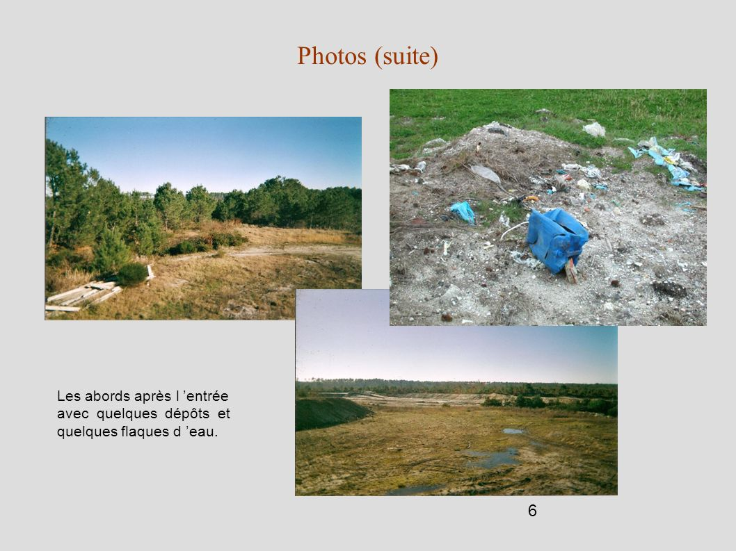 6 Photos (suite) Les abords après l entrée avec quelques dépôts et quelques flaques d eau.