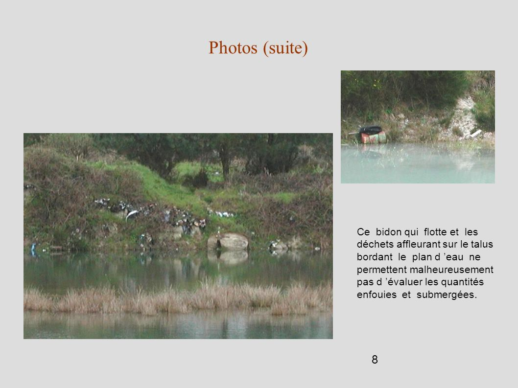 8 Photos (suite) Ce bidon qui flotte et les déchets affleurant sur le talus bordant le plan d eau ne permettent malheureusement pas d évaluer les quan