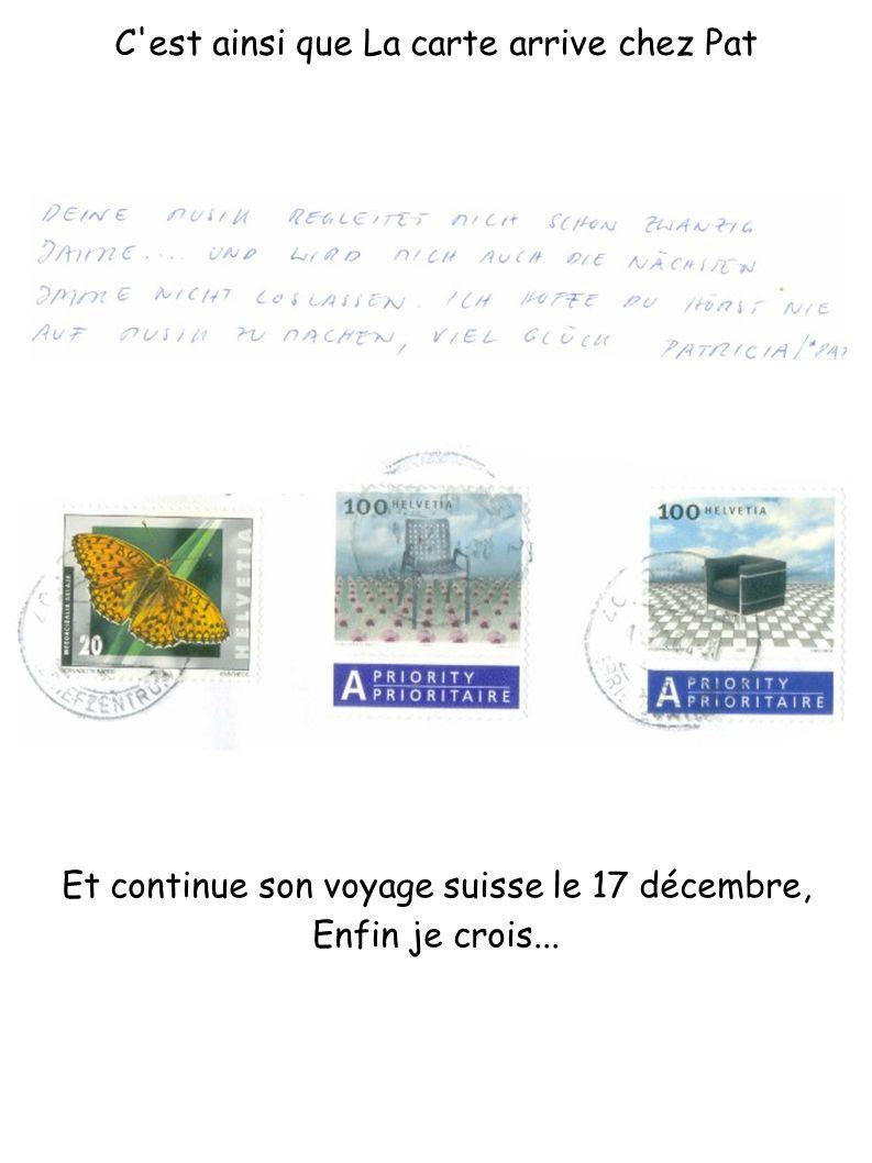 C'est ainsi que La carte arrive chez Pat Et continue son voyage suisse le 17 décembre, Enfin je crois...