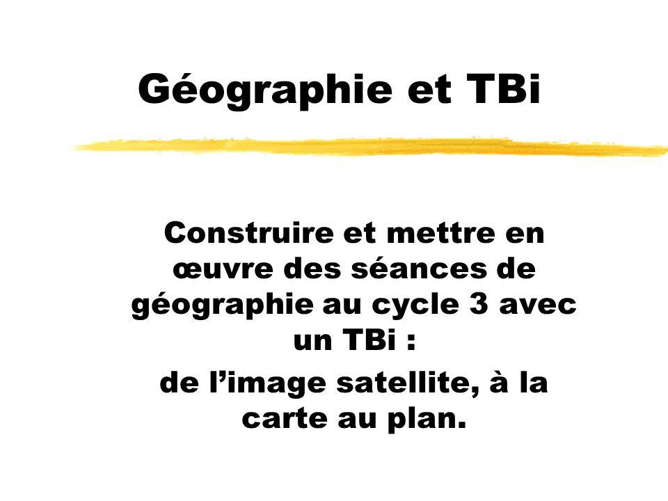 Géographie et TBi Construire et mettre en œuvre des séances de géographie au cycle 3 avec un TBi : de limage satellite, à la carte au plan.