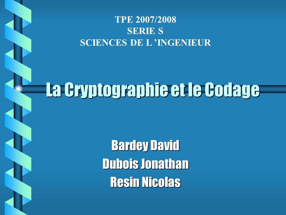 La Cryptographie et le Codage Bardey David Dubois Jonathan Resin Nicolas TPE 2007/2008 SERIE S SCIENCES DE L INGENIEUR