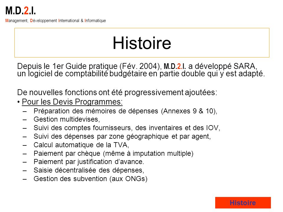 M.D.2.I. M anagement, D éveloppement I nternational & I nformatique Histoire Depuis le 1er Guide pratique (Fév. 2004), M.D.2.I. a développé SARA, un l