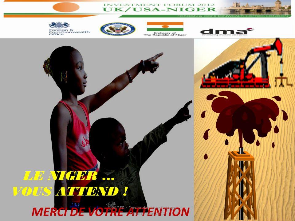 MERCI DE VOTRE ATTENTION LE NIGER … VOUS ATTEND ! NIGER : Forum des Investisseurs..... Londres Mai 2012