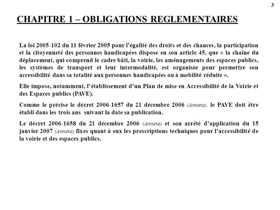 3 CHAPITRE 1 – OBLIGATIONS REGLEMENTAIRES La loi 2005-102 du 11 février 2005 pour légalité des droits et des chances, la participation et la citoyenneté des personnes handicapées dispose en son article 45, que « la chaîne du déplacement, qui comprend le cadre bâti, la voirie, les aménagements des espaces publics, les systèmes de transport et leur intermodalité, est organisée pour permettre son accessibilité dans sa totalité aux personnes handicapées ou à mobilité réduite ».
