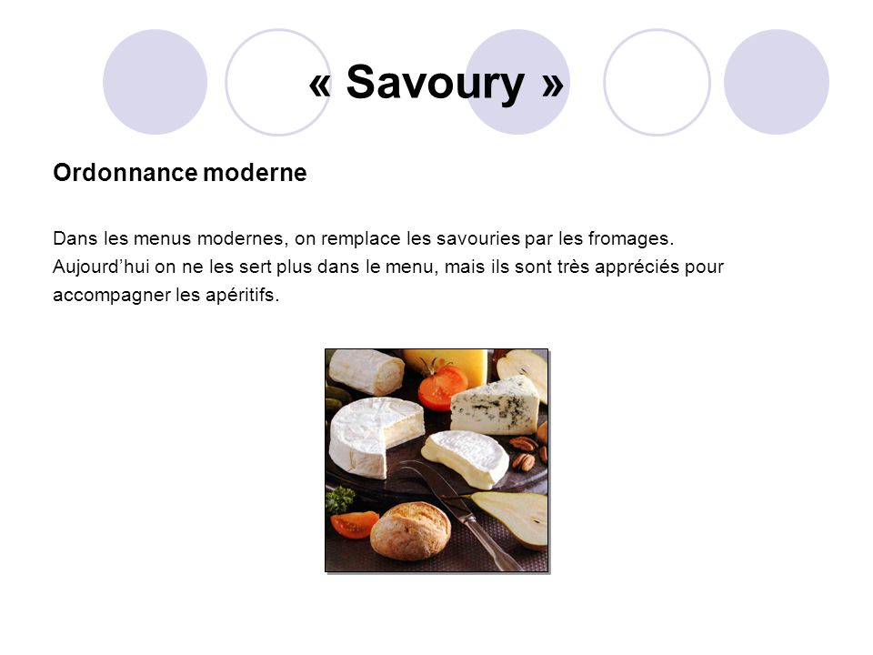 « Savoury » Ordonnance moderne Dans les menus modernes, on remplace les savouries par les fromages. Aujourdhui on ne les sert plus dans le menu, mais