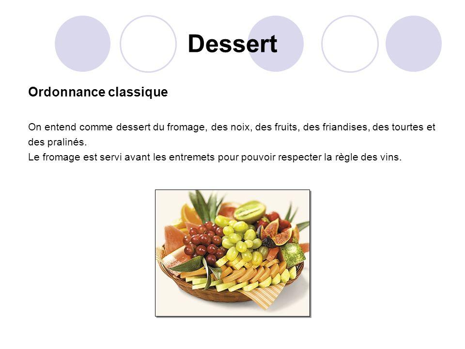 Dessert Ordonnance classique On entend comme dessert du fromage, des noix, des fruits, des friandises, des tourtes et des pralinés. Le fromage est ser