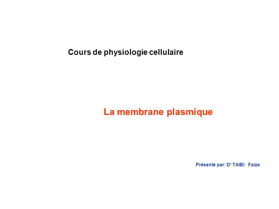 Présenté par: D r TAIBI Faiza Cours de physiologie cellulaire La membrane plasmique