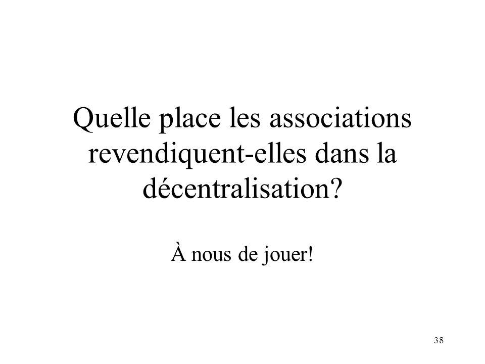 38 Quelle place les associations revendiquent-elles dans la décentralisation? À nous de jouer!