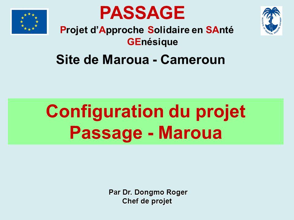 PASSAGE Projet dApproche Solidaire en SAnté GEnésique Site de Maroua - Cameroun Configuration du projet Passage - Maroua Par Dr. Dongmo Roger Par Dr.