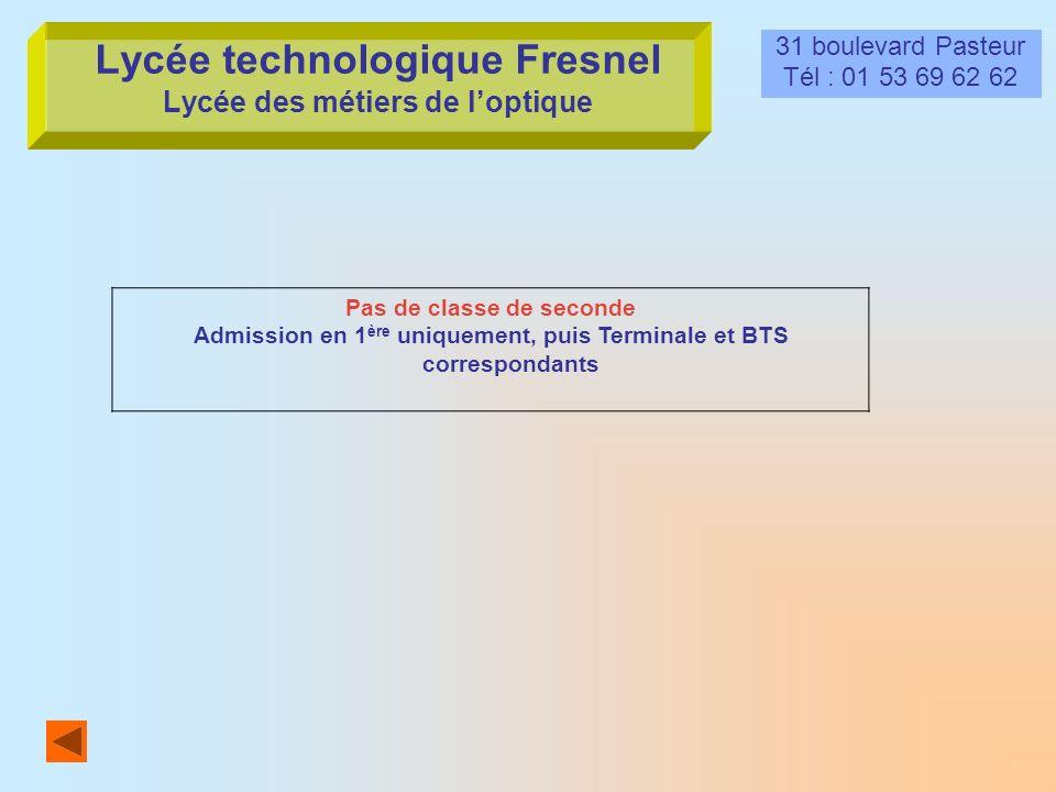 Lycée technologique Fresnel Lycée des métiers de loptique 31 boulevard Pasteur Tél : 01 53 69 62 62 Pas de classe de seconde Admission en 1 ère unique