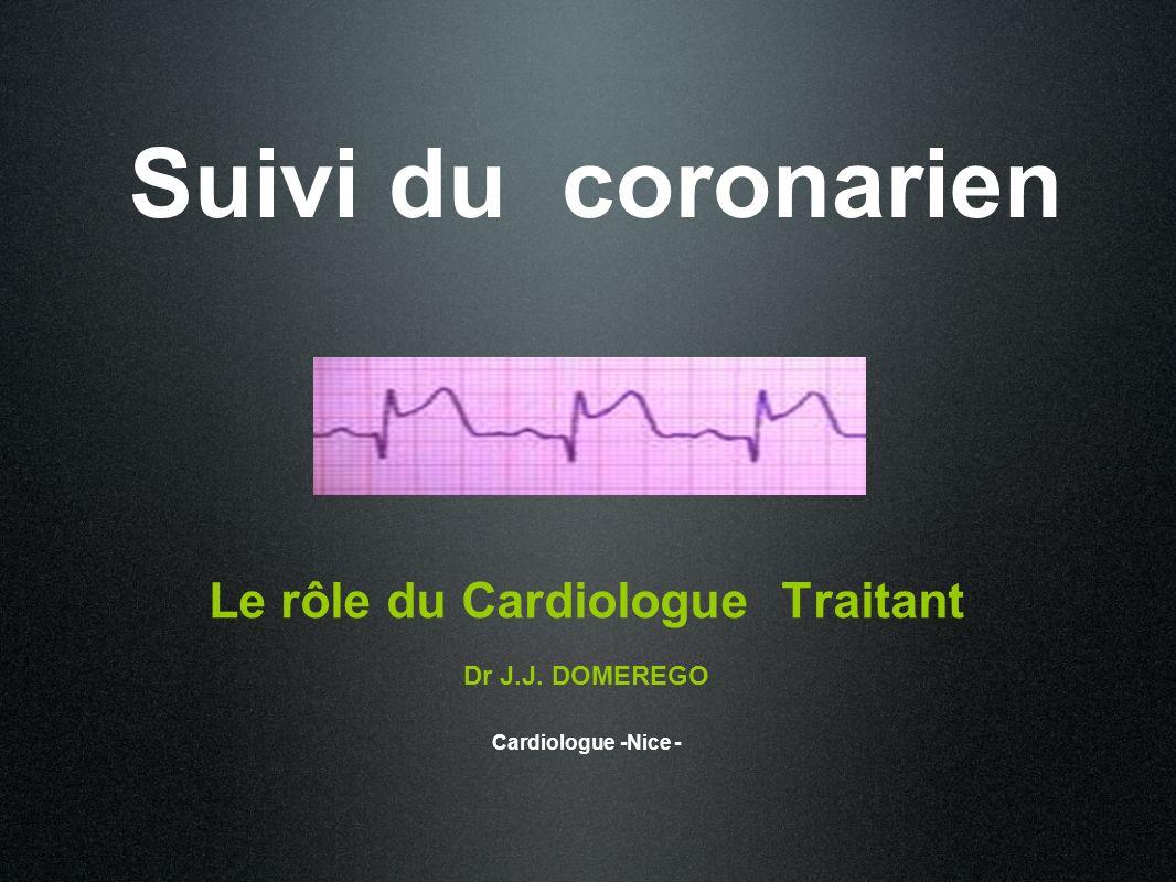 Suivi du coronarien Le rôle du Cardiologue Traitant Dr J.J. DOMEREGO Cardiologue -Nice -