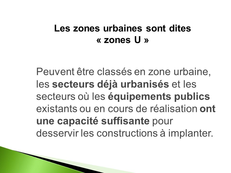 Les zones urbaines sont dites « zones U » Peuvent être classés en zone urbaine, les secteurs déjà urbanisés et les secteurs où les équipements publics existants ou en cours de réalisation ont une capacité suffisante pour desservir les constructions à implanter.