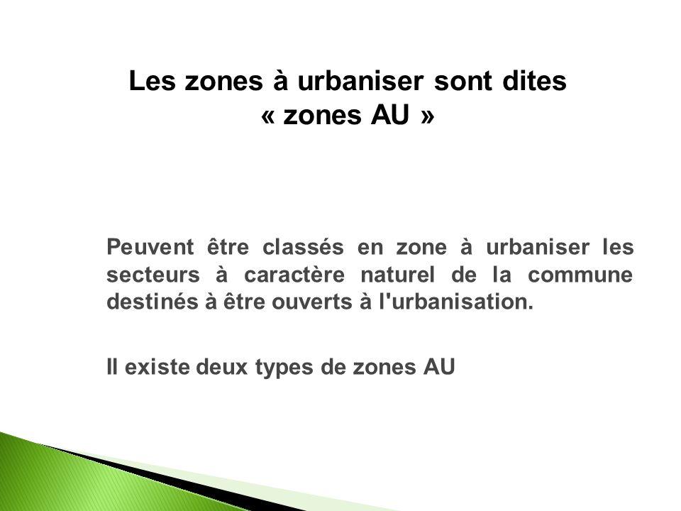 Les zones à urbaniser sont dites « zones AU » Peuvent être classés en zone à urbaniser les secteurs à caractère naturel de la commune destinés à être ouverts à l urbanisation.
