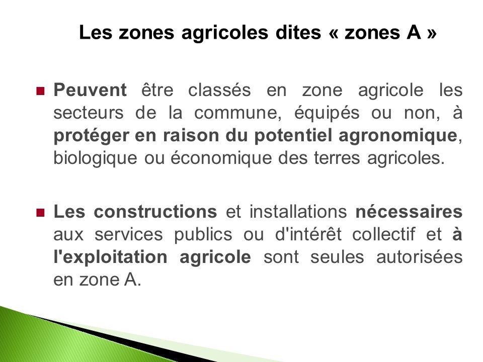 Les zones agricoles dites « zones A » Peuvent être classés en zone agricole les secteurs de la commune, équipés ou non, à protéger en raison du potentiel agronomique, biologique ou économique des terres agricoles.